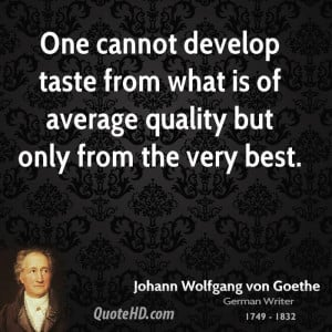 One cannot develop taste from what is of average quality but only from ...