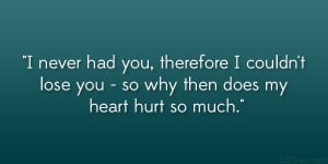 ... couldn't lose you – so why then does my heart hurt so much