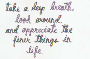 ... deep breath, look around, and appreciate the finer things in life