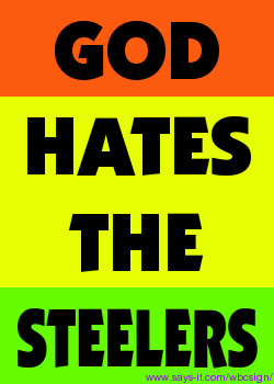 hear that even God Hates the Steelers. At least thats what my T ...