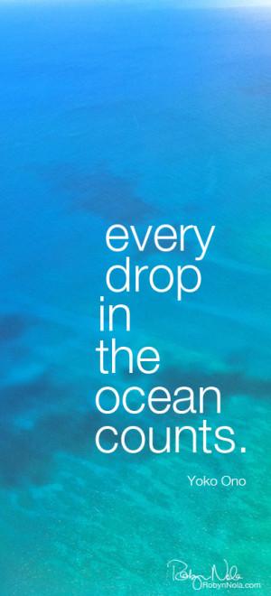 Every drop in the ocean counts. -Yoko Ono