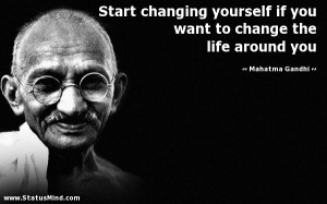 Start changing yourself if you want to change the life around you