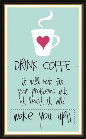 Drink coffee...it will not fix your problems, but at least it will ...
