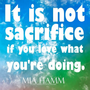 It is not sacrifice if you love what you're doing.quotes