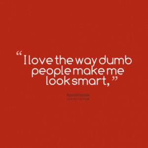 love the way dumb people make me look smart,