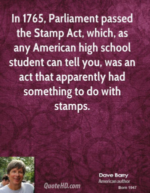 In 1765, Parliament passed the Stamp Act, which, as any American high ...