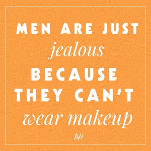 men are just jealous because they can't wear makeup -- beauty quotes