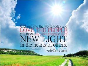 Mother Teresa Quotes, Go out into the world today and love the people ...
