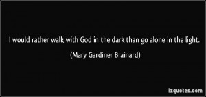 would rather walk with God in the dark than go alone in the light ...