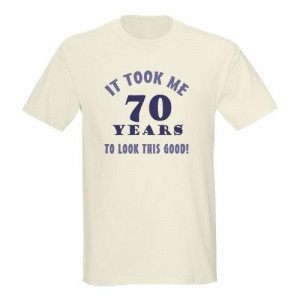 Hilarious 70th Birthday Gag Gifts Funny Light T-Shirt by CafePress