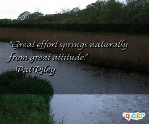 Great effort springs naturally from great attitude. -Pat Riley