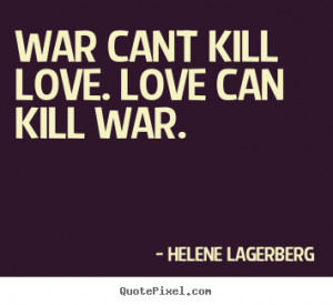 ... cant kill love. love can kill war. Helene Lagerberg famous love quotes