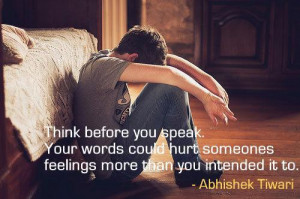 you speak. Your words could hurt someones feelings more than you ...