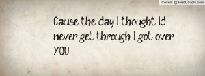 cause the day i thought i'd never get through i got over you ...