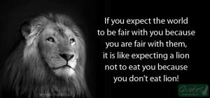 If you expect the world to be fair with you because are fair with them ...