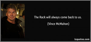 The Rock will always come back to us. - Vince McMahon