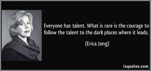 ... to follow the talent to the dark places where it leads. - Erica Jong