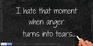 hate that moment when anger turns into tears.