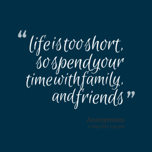 Quotes Picture: life is too short, so spend your time with family, and ...