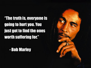 "... . You just got to find the ones worth suffering for."" - Bob Marley"
