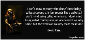 ... being called Americana, I don't mind being called country noir, or