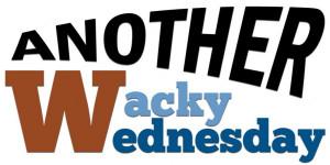 Wacky Wednesday Although