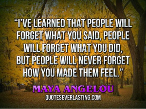 ve learned that people will forget what you said, people will forget ...