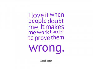 love it when people doubt me. It makes me work harder to prove them ...