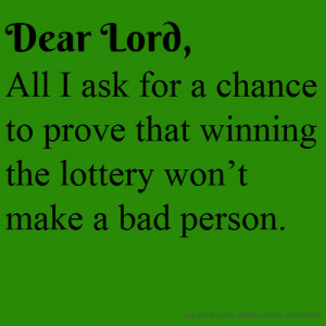 Dear Lord, All I ask for a chance to prove that winning the lottery ...
