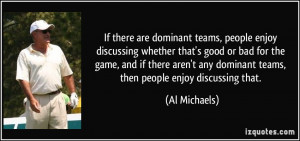 If there are dominant teams, people enjoy discussing whether that's ...
