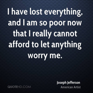 have lost everything, and I am so poor now that I really cannot ...