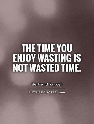 Time Quotes Enjoy Life Quotes Wasting Time Quotes Wasted Time Quotes ...
