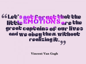 great quote on emotion by Vincent Van Gogh. We should never forget ...