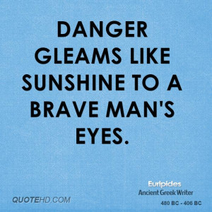 Danger gleams like sunshine to a brave man's eyes.