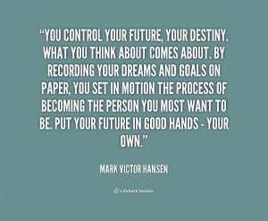 quote-Mark-Victor-Hansen-you-control-your-future-your-destiny-what ...