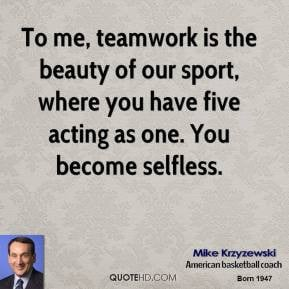 To me, teamwork is the beauty of our sport, where you have five acting ...