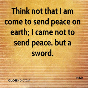 ... am come to send peace on earth; I came not to send peace, but a sword