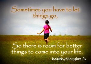 ... let go of somethings in life to make place for better things to come