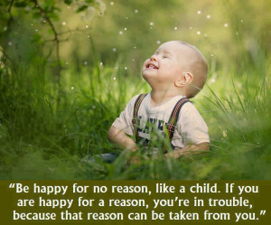 be happy for no reason like a child if you are happy for a reason you ...