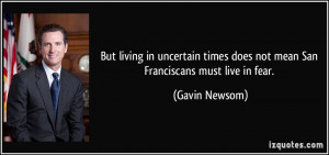 ... times does not mean San Franciscans must live in fear. - Gavin Newsom