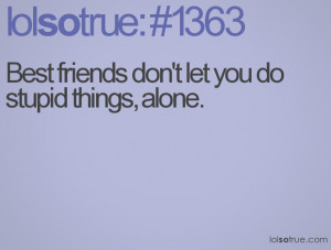 Best friends don't let you do stupid things, alone.
