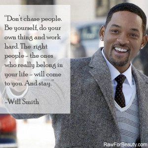 Don't chase people. be yourself, do your own thing and work hard ...