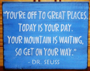 ... is your day. Your mountain is waiting, so get on your way. Dr Seuss