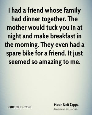 had a friend whose family had dinner together. The mother would tuck ...