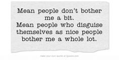 Mean people don't bother me a bit. Mean people who disguise themselves ...