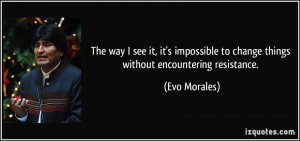 ... to change things without encountering resistance. - Evo Morales