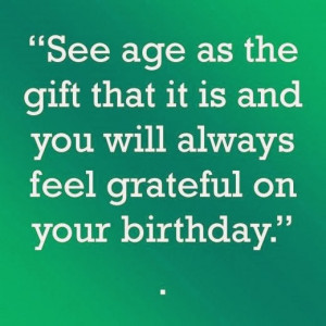 ... the gift that it is and you will always feel grateful on your birthday
