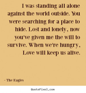 Quotes about love - I was standing all alone against the world outside ...
