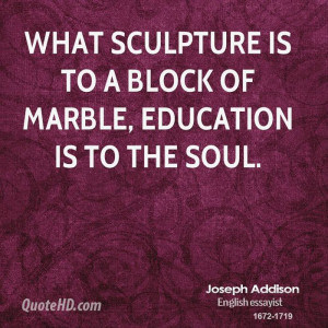What sculpture is to a block of marble, education is to the soul.