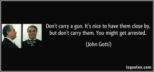 Don't carry a gun. It's nice to have them close by, but don't carry ...